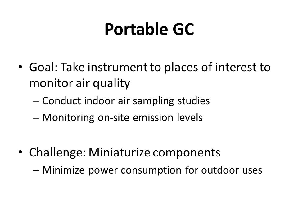 Portable GC Goal: Take instrument to places of interest to monitor air quality – Conduct indoor air sampling studies – Monitoring on-site emission levels Challenge: Miniaturize components – Minimize power consumption for outdoor uses
