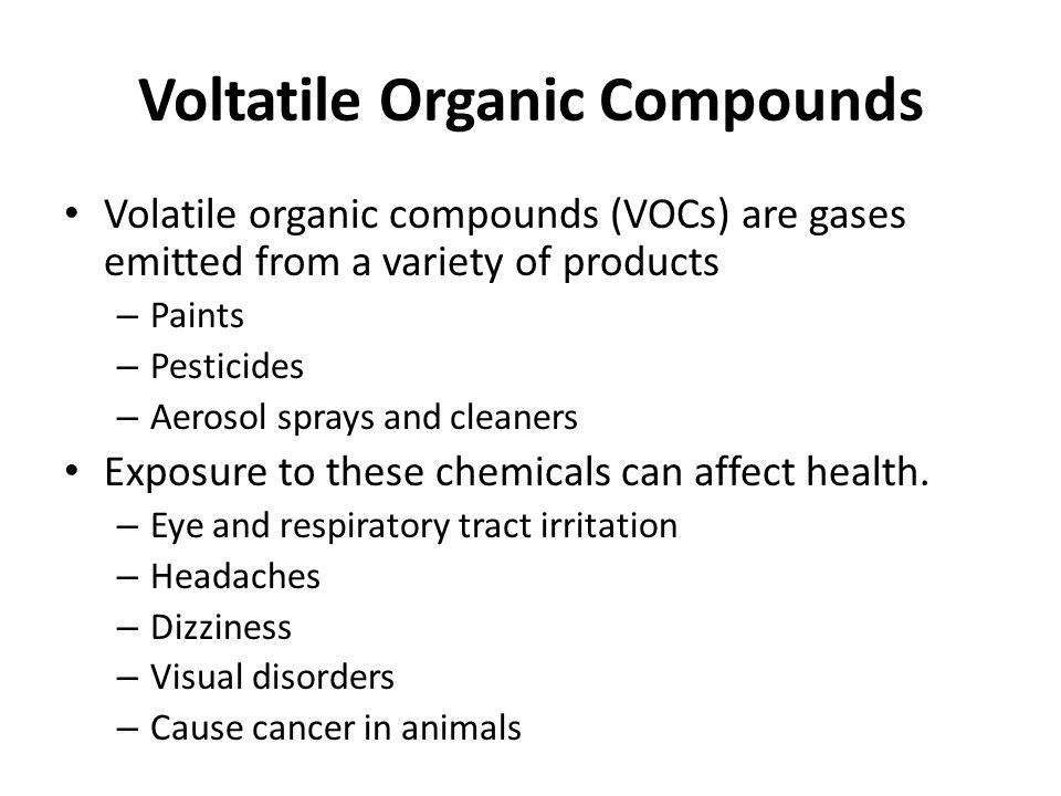 Voltatile Organic Compounds Volatile organic compounds (VOCs) are gases emitted from a variety of products – Paints – Pesticides – Aerosol sprays and