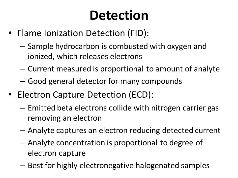Detection Flame Ionization Detection (FID): – Sample hydrocarbon is combusted with oxygen and ionized, which releases electrons – Current measured is