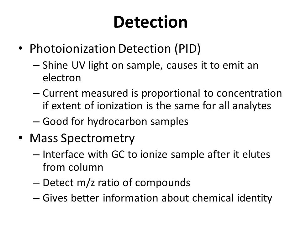 Detection Photoionization Detection (PID) – Shine UV light on sample, causes it to emit an electron – Current measured is proportional to concentration if extent of ionization is the same for all analytes – Good for hydrocarbon samples Mass Spectrometry – Interface with GC to ionize sample after it elutes from column – Detect m/z ratio of compounds – Gives better information about chemical identity