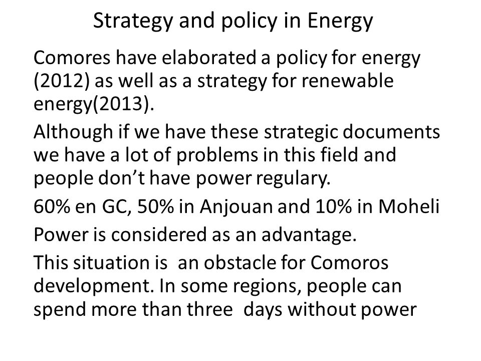 Strategy and policy in Energy Comores have elaborated a policy for energy (2012) as well as a strategy for renewable energy(2013). Although if we have