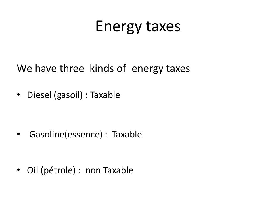 Energy taxes We have three kinds of energy taxes Diesel (gasoil) : Taxable Gasoline(essence) : Taxable Oil (pétrole) : non Taxable