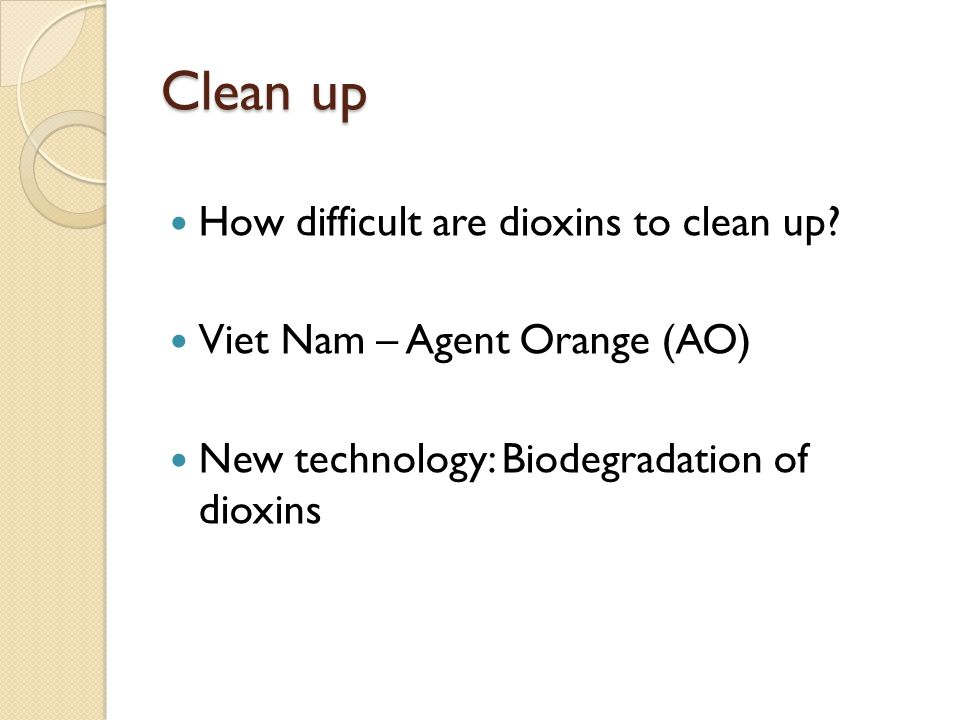 Clean up How difficult are dioxins to clean up? Viet Nam – Agent Orange (AO) New technology: Biodegradation of dioxins
