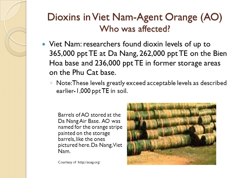 Dioxins in Viet Nam-Agent Orange (AO) Who was affected? Viet Nam: researchers found dioxin levels of up to 365,000 ppt TE at Da Nang, 262,000 ppt TE o