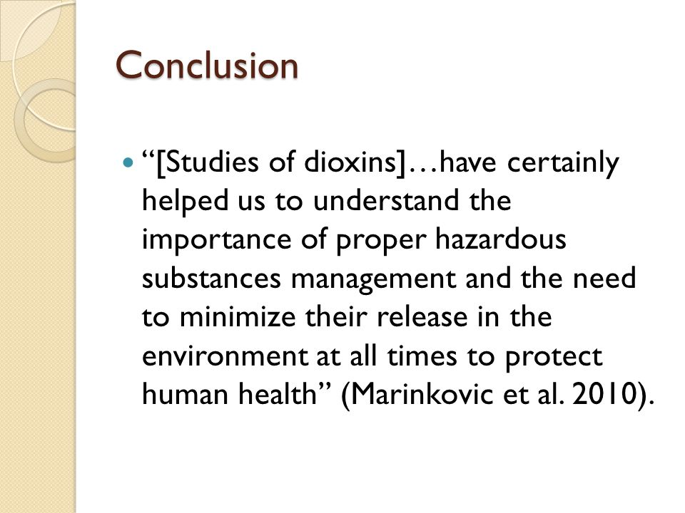 Conclusion [Studies of dioxins]…have certainly helped us to understand the importance of proper hazardous substances management and the need to minimize their release in the environment at all times to protect human health (Marinkovic et al.
