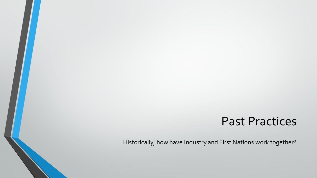 Past Practices Historically, how have Industry and First Nations work together?
