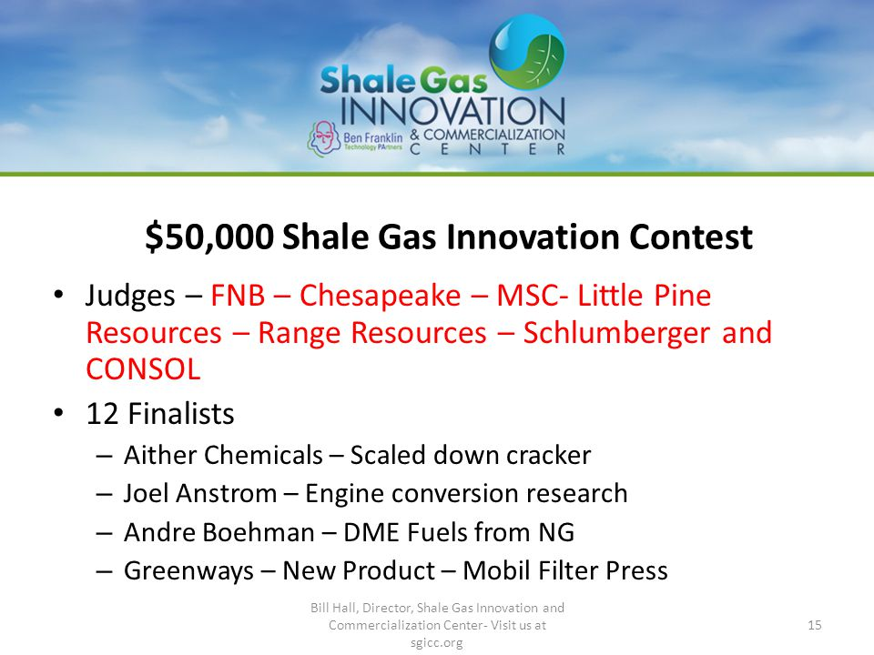 $50,000 Shale Gas Innovation Contest Judges – FNB – Chesapeake – MSC- Little Pine Resources – Range Resources – Schlumberger and CONSOL 12 Finalists – Aither Chemicals – Scaled down cracker – Joel Anstrom – Engine conversion research – Andre Boehman – DME Fuels from NG – Greenways – New Product – Mobil Filter Press Bill Hall, Director, Shale Gas Innovation and Commercialization Center- Visit us at sgicc.org 15