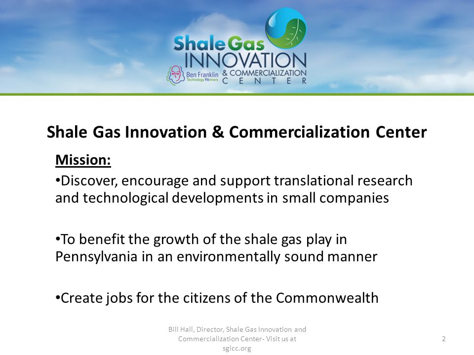 Shale Gas Innovation & Commercialization Center Mission: Discover, encourage and support translational research and technological developments in smal