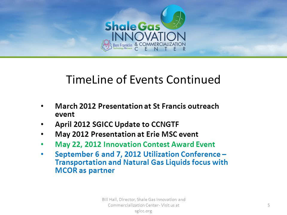 TimeLine of Events Continued March 2012 Presentation at St Francis outreach event April 2012 SGICC Update to CCNGTF May 2012 Presentation at Erie MSC event May 22, 2012 Innovation Contest Award Event September 6 and 7, 2012 Utilization Conference – Transportation and Natural Gas Liquids focus with MCOR as partner 5 Bill Hall, Director, Shale Gas Innovation and Commercialization Center- Visit us at sgicc.org