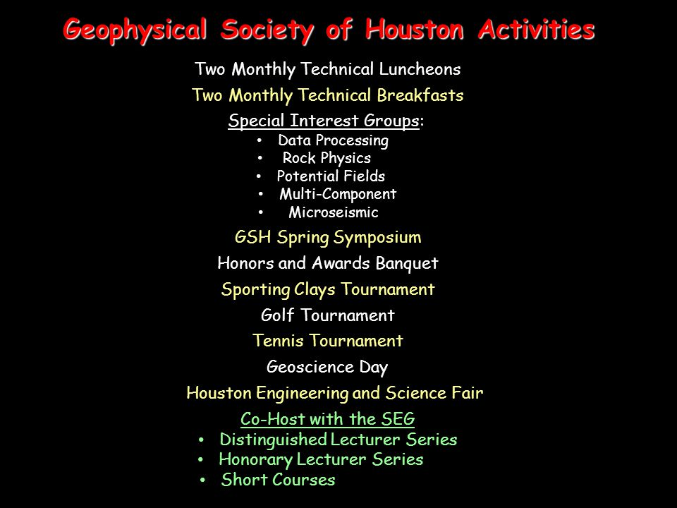 Geophysical Society of Houston Activities Courtesy of PGS Two Monthly Technical Luncheons Two Monthly Technical Breakfasts Special Interest Groups: Data Processing Rock Physics Potential Fields Multi-Component Microseismic GSH Spring Symposium Honors and Awards Banquet Sporting Clays Tournament Golf Tournament Tennis Tournament Geoscience Day Houston Engineering and Science Fair Co-Host with the SEG Distinguished Lecturer Series Honorary Lecturer Series Short Courses