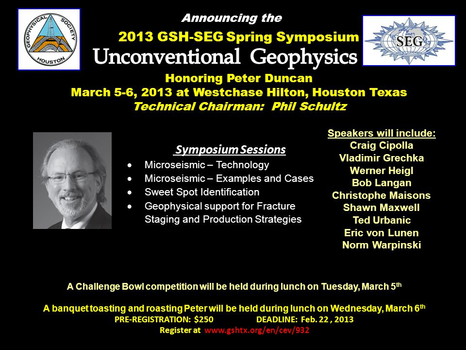 2013 GSH-SEG Spring Symposium Announcing the Speakers will include: Craig Cipolla Vladimir Grechka Werner Heigl Bob Langan Christophe Maisons Shawn Maxwell Ted Urbanic Eric von Lunen Norm Warpinski Symposium Sessions  Microseismic – Technology  Microseismic – Examples and Cases  Sweet Spot Identification  Geophysical support for Fracture Staging and Production Strategies Honoring Peter Duncan March 5-6, 2013 at Westchase Hilton, Houston Texas Technical Chairman: Phil Schultz A Challenge Bowl competition will be held during lunch on Tuesday, March 5 th A banquet toasting and roasting Peter will be held during lunch on Wednesday, March 6 th PRE-REGISTRATION: $250 DEADLINE: Feb.
