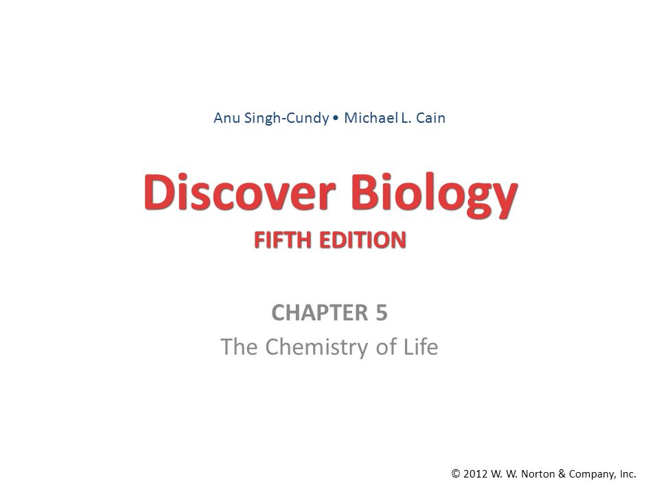 Discover Biology FIFTH EDITION CHAPTER 5 The Chemistry of Life © 2012 W. W. Norton & Company, Inc. Anu Singh-Cundy Michael L. Cain