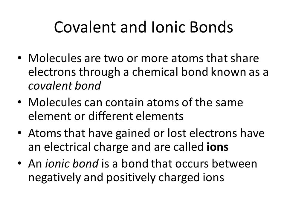 Covalent and Ionic Bonds Molecules are two or more atoms that share electrons through a chemical bond known as a covalent bond Molecules can contain atoms of the same element or different elements Atoms that have gained or lost electrons have an electrical charge and are called ions An ionic bond is a bond that occurs between negatively and positively charged ions