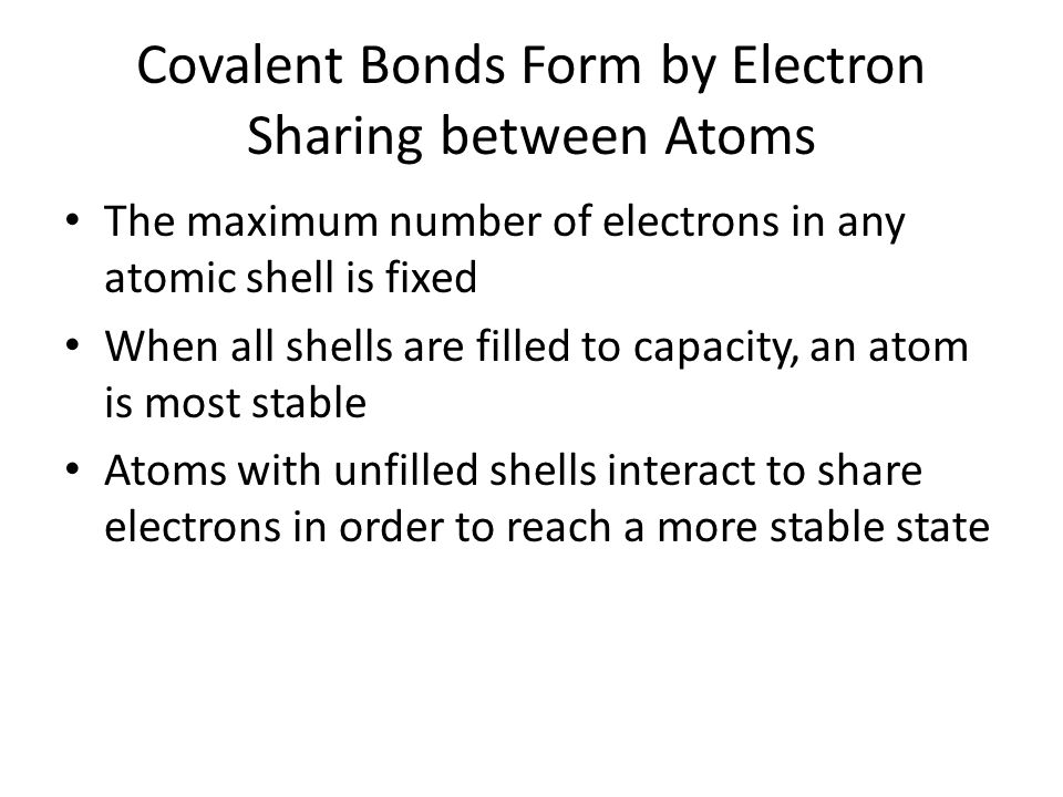 Covalent Bonds Form by Electron Sharing between Atoms The maximum number of electrons in any atomic shell is fixed When all shells are filled to capac
