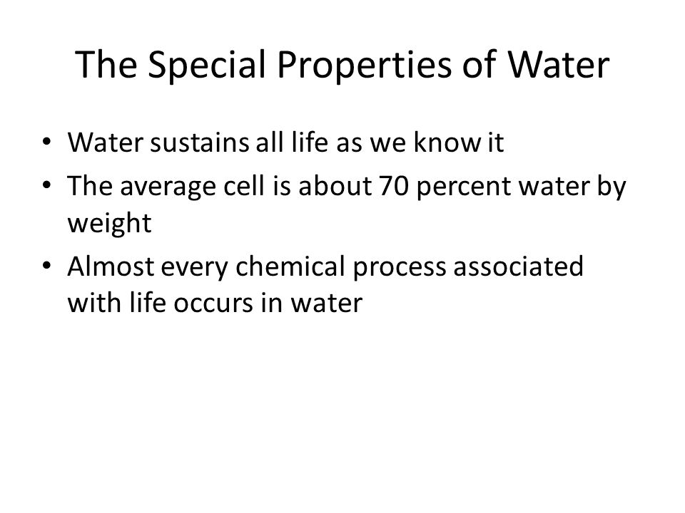 The Special Properties of Water Water sustains all life as we know it The average cell is about 70 percent water by weight Almost every chemical process associated with life occurs in water