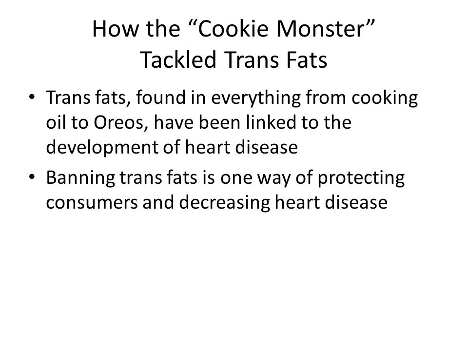 How the Cookie Monster Tackled Trans Fats Trans fats, found in everything from cooking oil to Oreos, have been linked to the development of heart disease Banning trans fats is one way of protecting consumers and decreasing heart disease