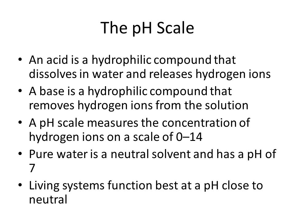 The pH Scale An acid is a hydrophilic compound that dissolves in water and releases hydrogen ions A base is a hydrophilic compound that removes hydrog