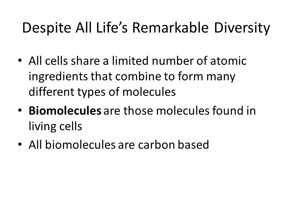 Despite All Life's Remarkable Diversity All cells share a limited number of atomic ingredients that combine to form many different types of molecules Biomolecules are those molecules found in living cells All biomolecules are carbon based