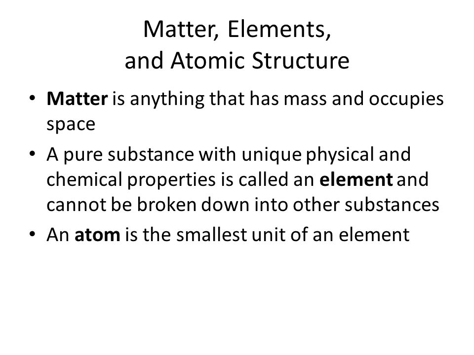 Matter, Elements, and Atomic Structure Matter is anything that has mass and occupies space A pure substance with unique physical and chemical properties is called an element and cannot be broken down into other substances An atom is the smallest unit of an element
