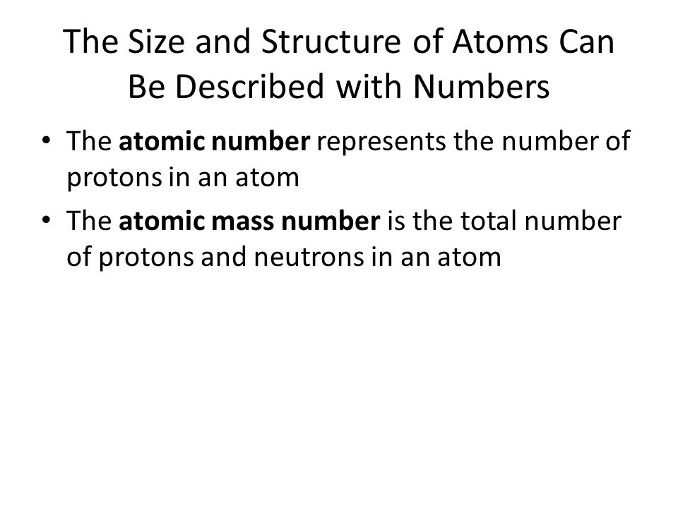 The Size and Structure of Atoms Can Be Described with Numbers The atomic number represents the number of protons in an atom The atomic mass number is the total number of protons and neutrons in an atom