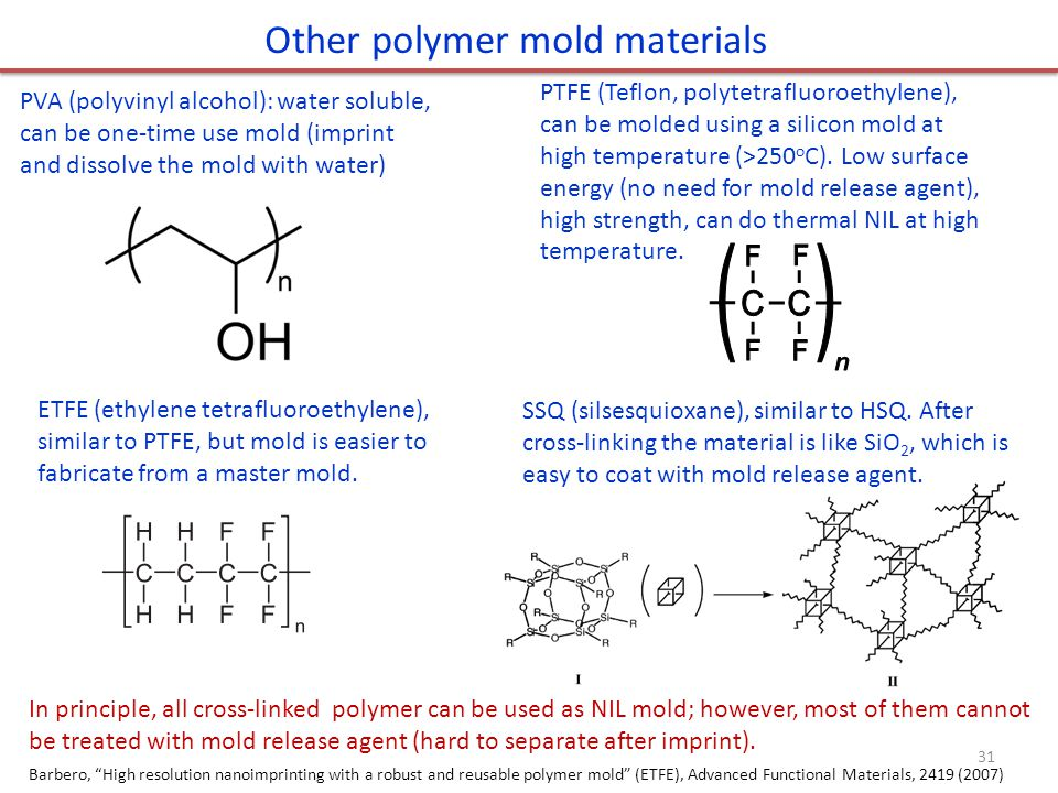 Other polymer mold materials PVA (polyvinyl alcohol): water soluble, can be one-time use mold (imprint and dissolve the mold with water) PTFE (Teflon, polytetrafluoroethylene), can be molded using a silicon mold at high temperature (>250 o C).