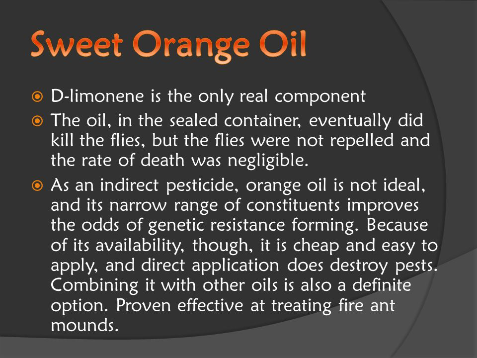  D-limonene is the only real component  The oil, in the sealed container, eventually did kill the flies, but the flies were not repelled and the rate of death was negligible.