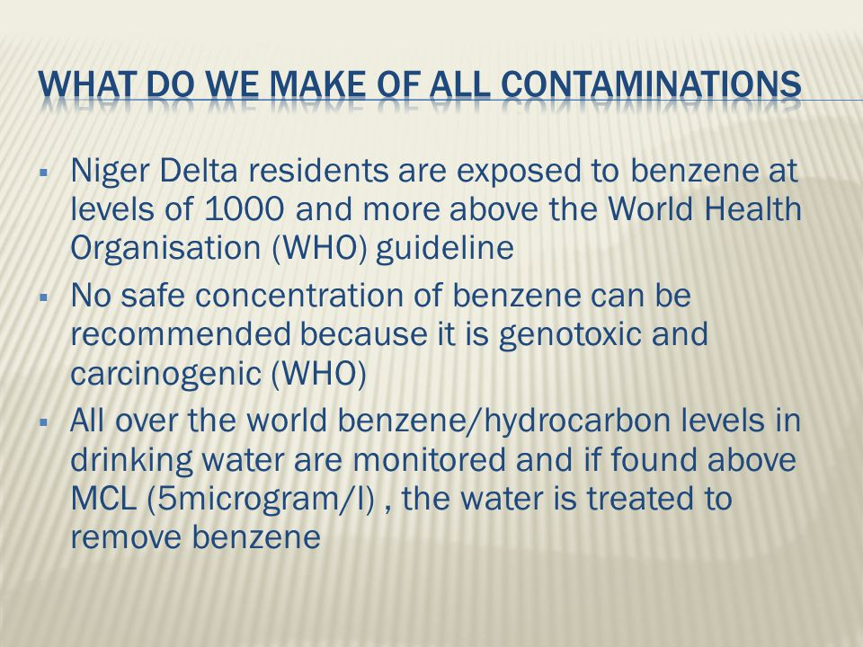  Niger Delta residents are exposed to benzene at levels of 1000 and more above the World Health Organisation (WHO) guideline  No safe concentration