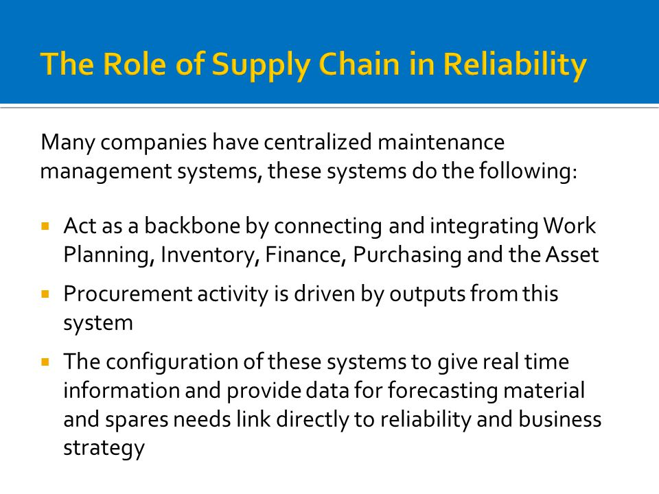 The Role of Supply Chain in Reliability Many companies have centralized maintenance management systems, these systems do the following:  Act as a backbone by connecting and integrating Work Planning, Inventory, Finance, Purchasing and the Asset  Procurement activity is driven by outputs from this system  The configuration of these systems to give real time information and provide data for forecasting material and spares needs link directly to reliability and business strategy