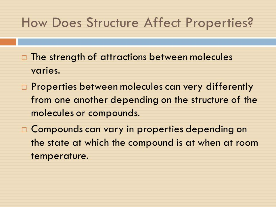 How Does Structure Affect Properties?  The strength of attractions between molecules varies.  Properties between molecules can very differently from