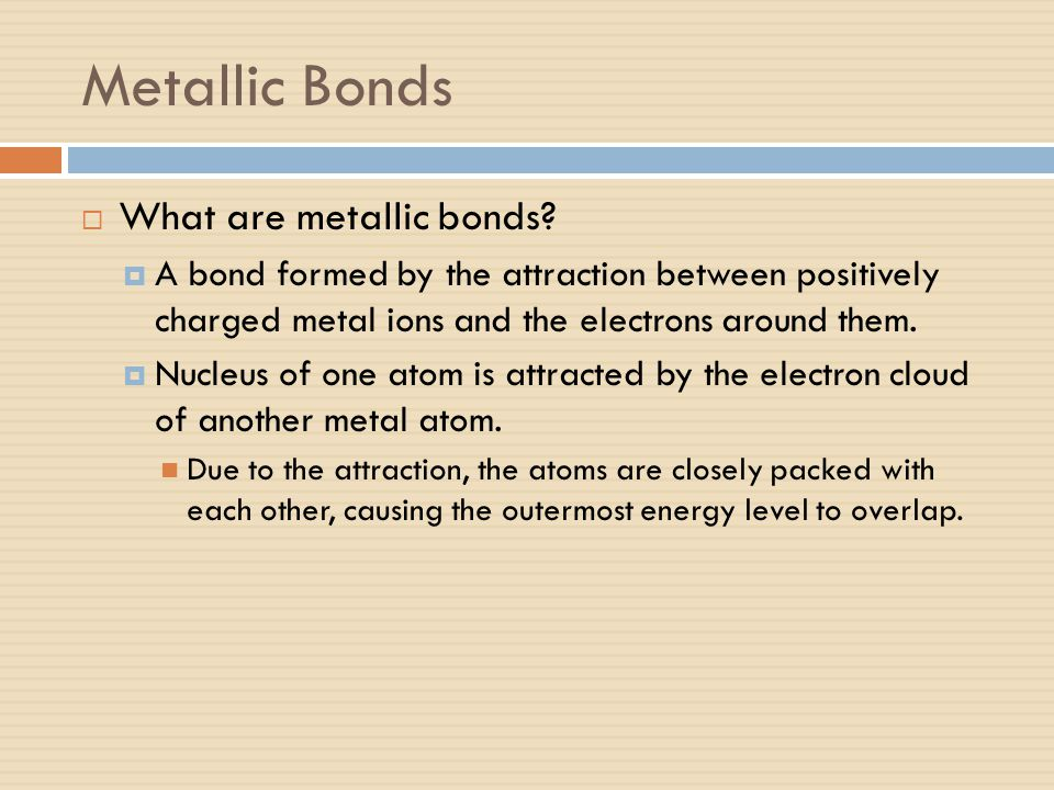 Metallic Bonds  What are metallic bonds?  A bond formed by the attraction between positively charged metal ions and the electrons around them.  Nuc