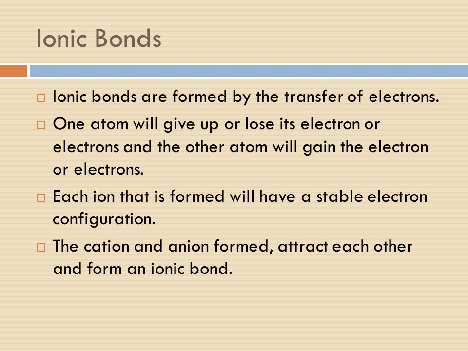 Ionic Bonds  Ionic bonds are formed by the transfer of electrons.  One atom will give up or lose its electron or electrons and the other atom will g