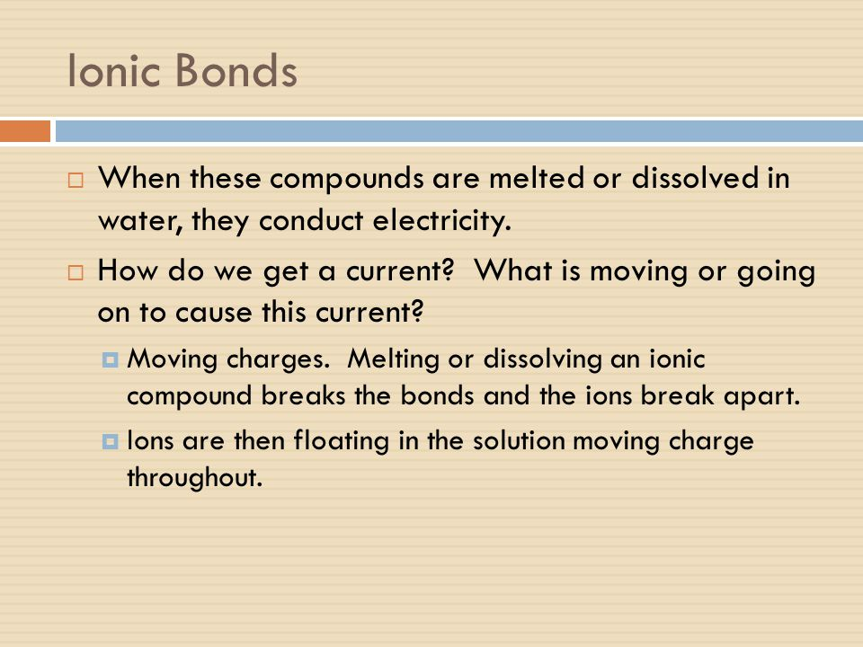Ionic Bonds  When these compounds are melted or dissolved in water, they conduct electricity.  How do we get a current? What is moving or going on t