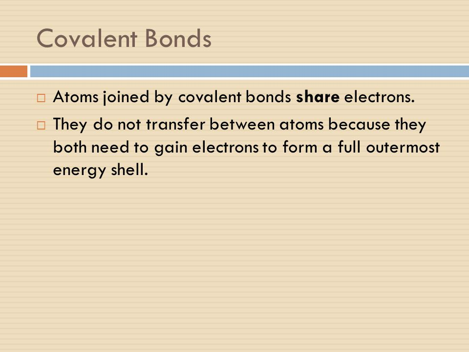 Covalent Bonds  Atoms joined by covalent bonds share electrons.  They do not transfer between atoms because they both need to gain electrons to form