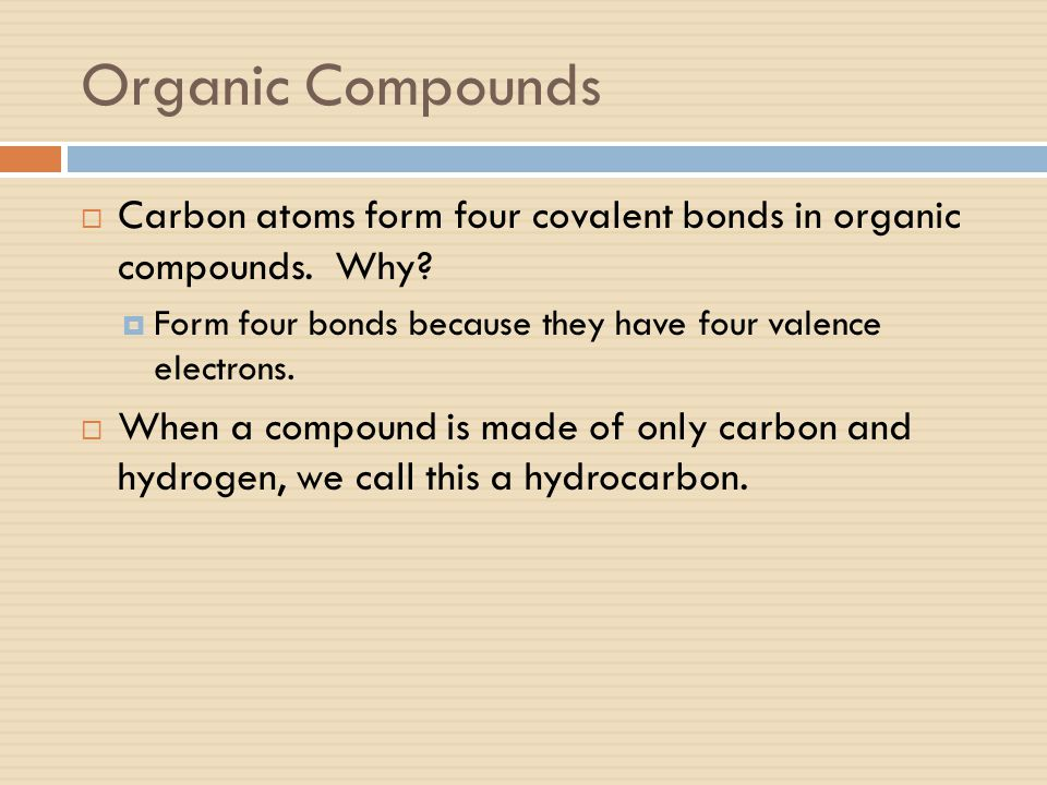Organic Compounds  Carbon atoms form four covalent bonds in organic compounds. Why?  Form four bonds because they have four valence electrons.  Whe