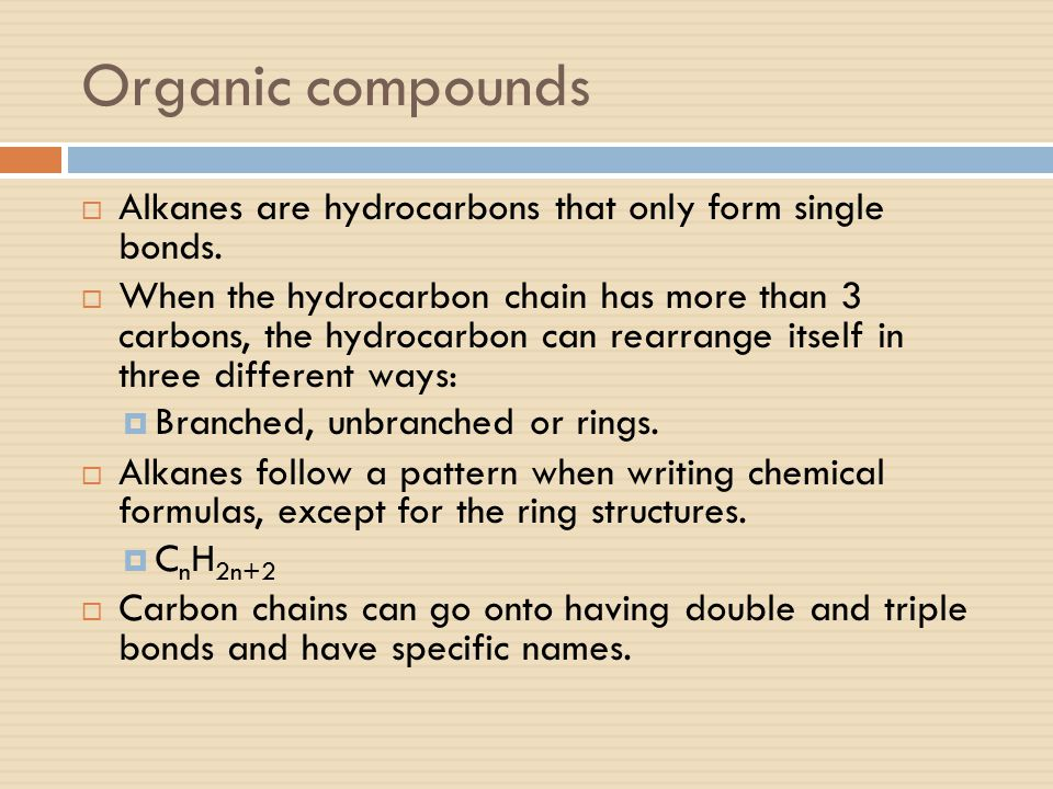 Organic compounds  Alkanes are hydrocarbons that only form single bonds.  When the hydrocarbon chain has more than 3 carbons, the hydrocarbon can re