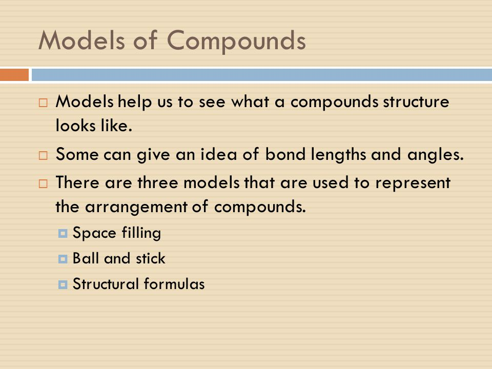 Models of Compounds  Models help us to see what a compounds structure looks like.  Some can give an idea of bond lengths and angles.  There are thr