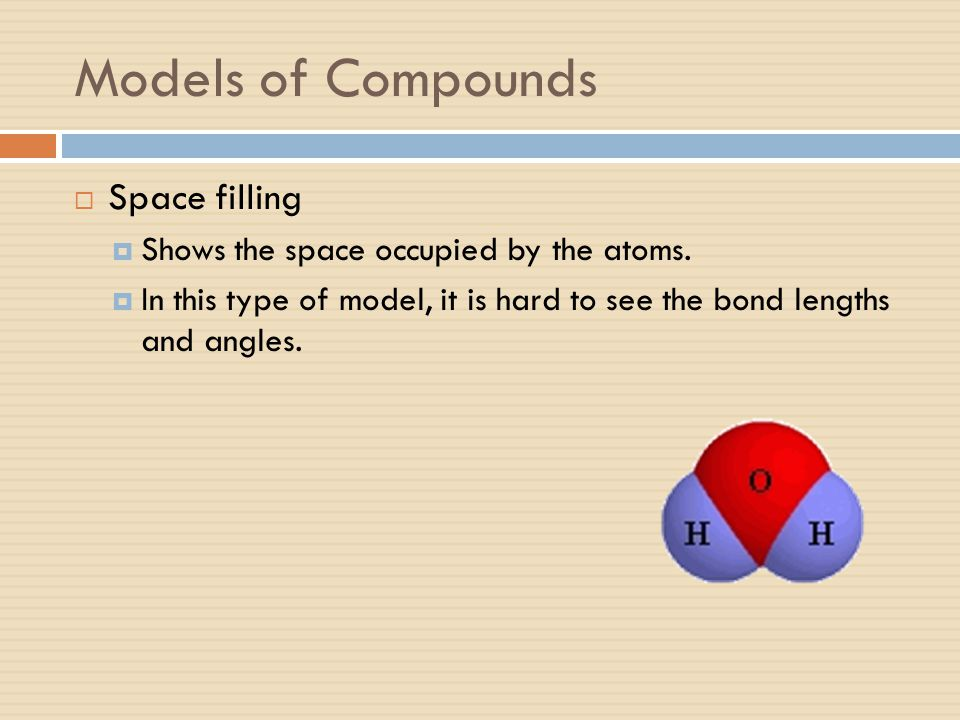Models of Compounds  Space filling  Shows the space occupied by the atoms.  In this type of model, it is hard to see the bond lengths and angles.