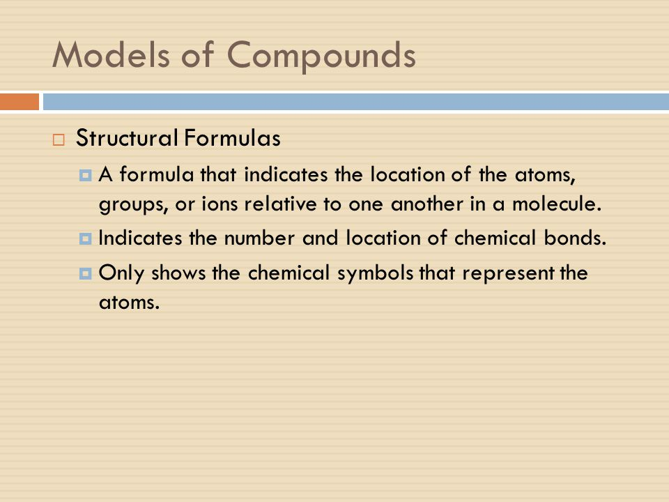 Models of Compounds  Structural Formulas  A formula that indicates the location of the atoms, groups, or ions relative to one another in a molecule.