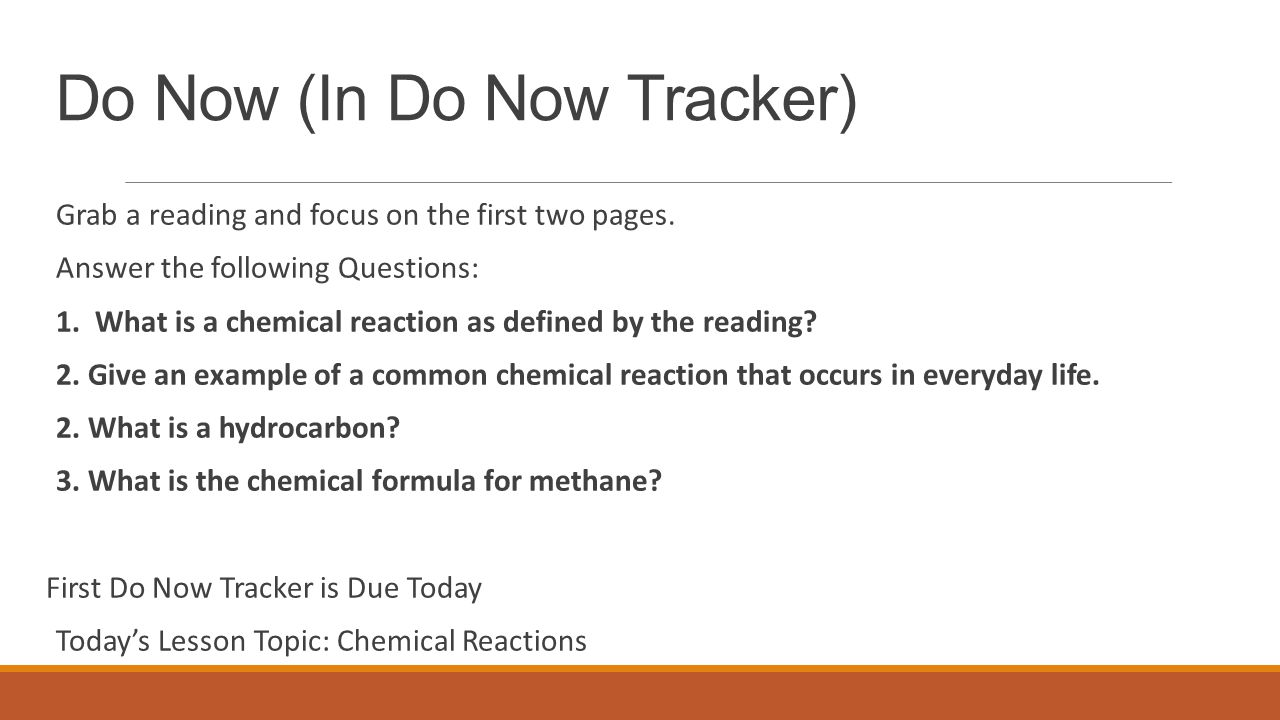 Do Now (In Do Now Tracker) Grab a reading and focus on the first two pages. Answer the following Questions: 1. What is a chemical reaction as defined