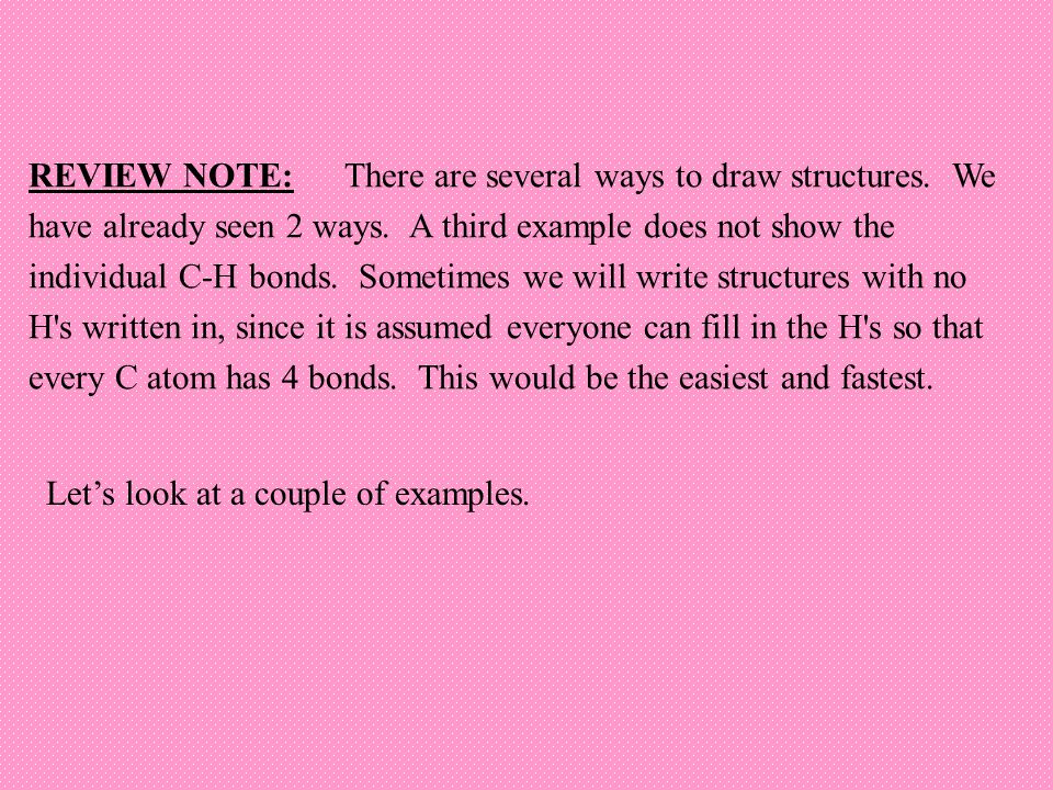 REVIEW NOTE:There are several ways to draw structures. We have already seen 2 ways. A third example does not show the individual C-H bonds. Sometimes
