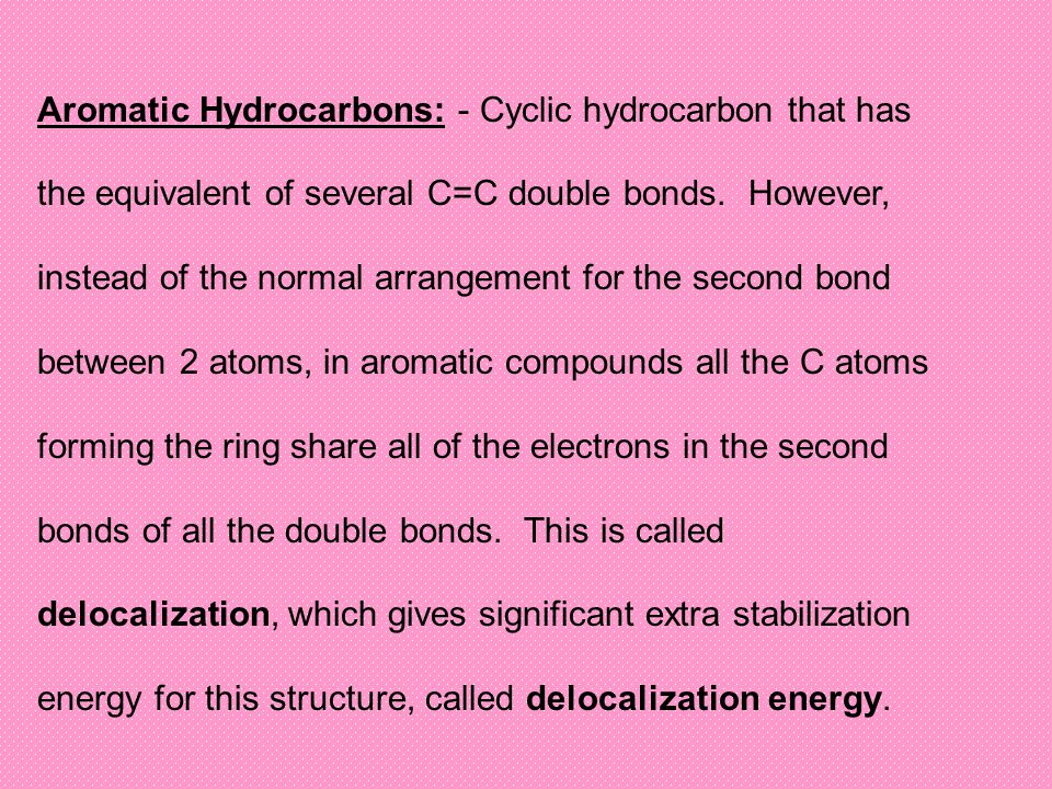 Aromatic Hydrocarbons: - Cyclic hydrocarbon that has the equivalent of several C=C double bonds. However, instead of the normal arrangement for the se
