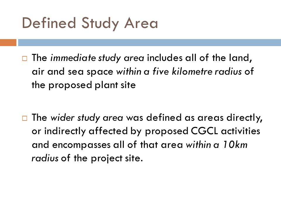 Defined Study Area  The immediate study area includes all of the land, air and sea space within a five kilometre radius of the proposed plant site  The wider study area was defined as areas directly, or indirectly affected by proposed CGCL activities and encompasses all of that area within a 10km radius of the project site.