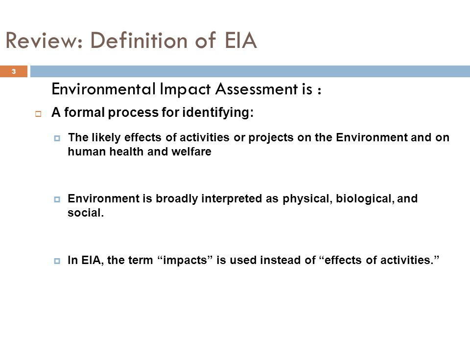 3 Environmental Impact Assessment is :  A formal process for identifying:  The likely effects of activities or projects on the Environment and on human health and welfare.