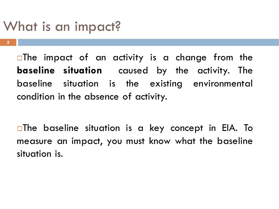 Assessing Impacts When collecting baseline data, the data must provide information which allows the EIA specialist to assess:-  long term and short term impacts  direct and indirect impacts  cumulative impacts  beneficial impacts and  adverse impacts