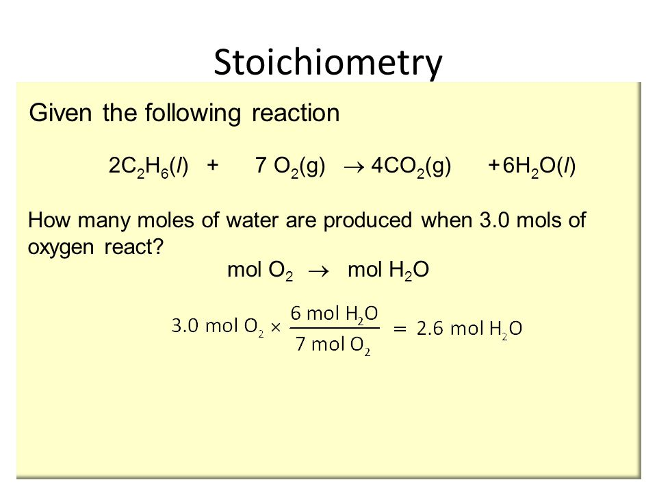 2C 2 H 6 (l) + 7 O 2 (g)  4CO 2 (g) +6H 2 O(l) Given the following reaction How many moles of water are produced when 3.0 mols of oxygen react.