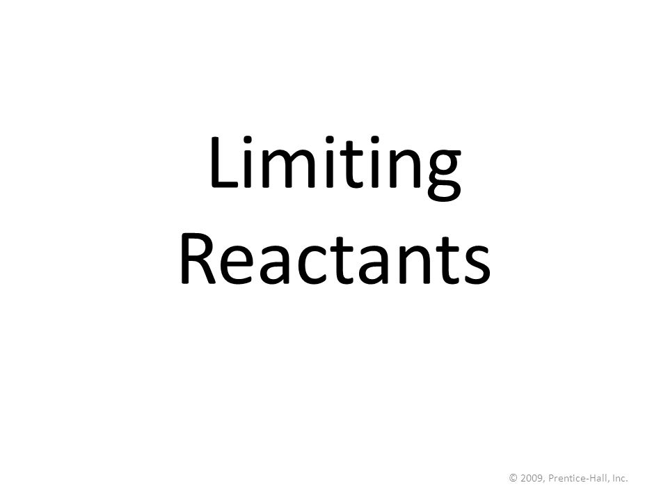© 2009, Prentice-Hall, Inc. Limiting Reactants