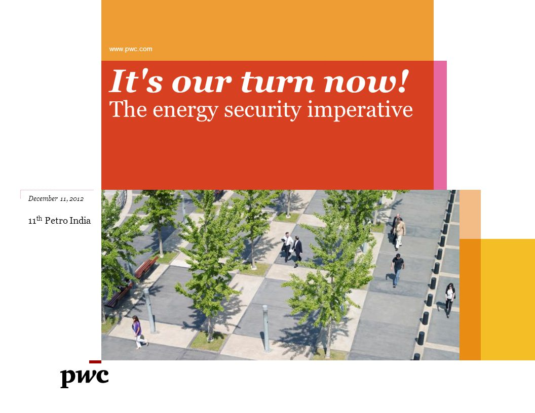 It s our turn now! The energy security imperative www.pwc.com December 11, 2012 11 th Petro India