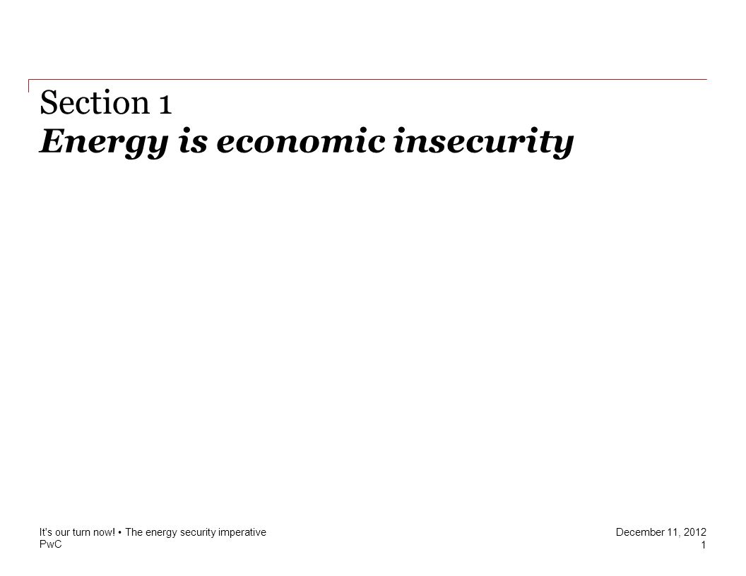 PwC December 11, 2012 Energy is economic insecurity Section 1 It s our turn now.