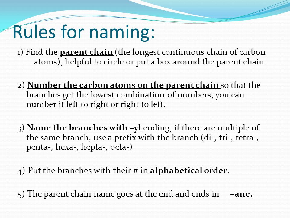 Rules for naming: 1) Find the parent chain (the longest continuous chain of carbon atoms); helpful to circle or put a box around the parent chain.