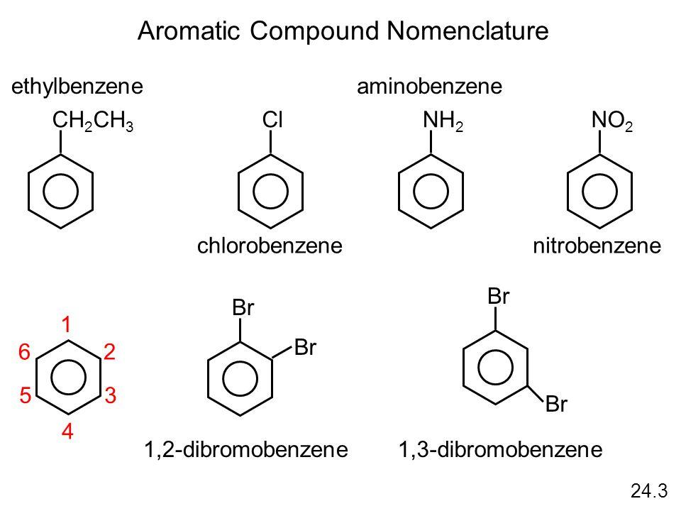 24.3 Aromatic Compound Nomenclature CH 2 CH 3 ethylbenzene Cl chlorobenzene NH 2 aminobenzene NO 2 nitrobenzene 1 2 3 4 5 6 Br 1,2-dibromobenzene Br 1,3-dibromobenzene